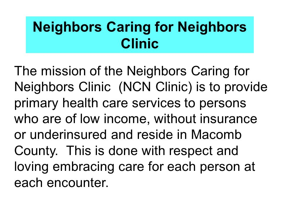 The mission of the Neighbors Caring for Neighbors Clinic (NCN Clinic) is to provide primary health care services to persons who are of low income, without insurance or underinsured and reside in Macomb County.
