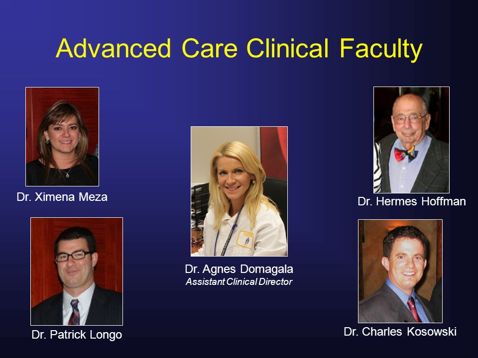 Advanced Care Clinical Faculty Dr. Ximena Meza Dr. Patrick Longo Dr. Hermes Hoffman Dr. Charles Kosowski Dr. Agnes Domagala Assistant Clinical Directo