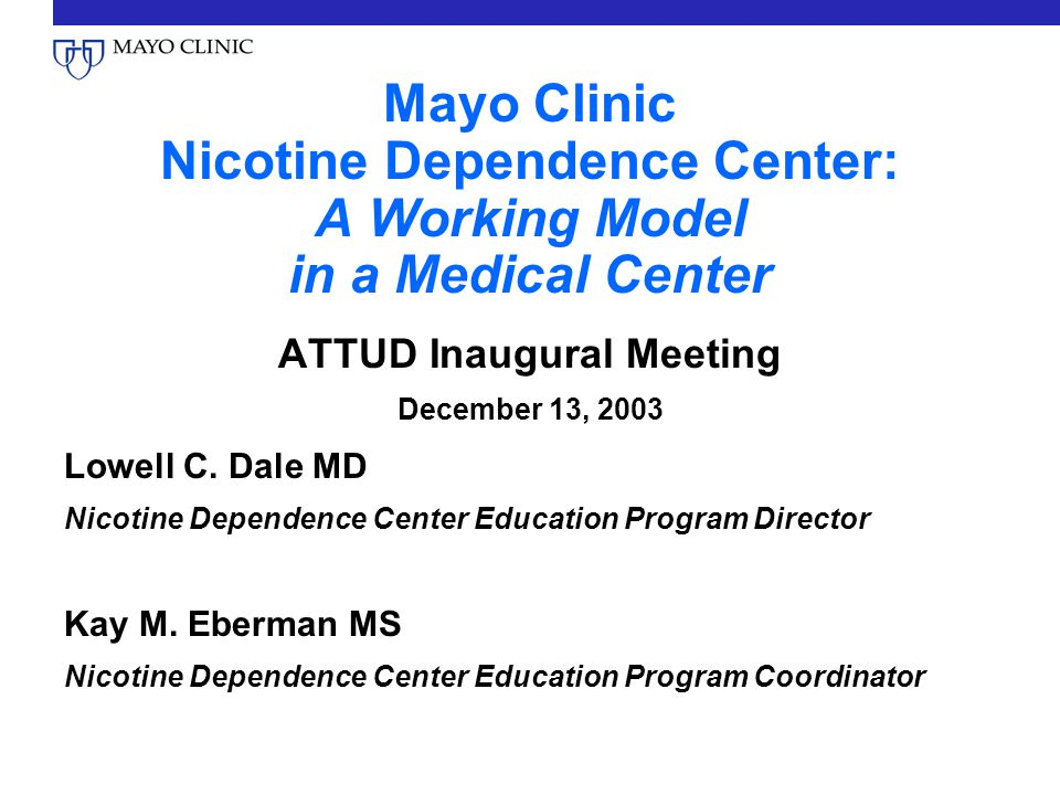 Mayo Clinic Nicotine Dependence Center: A Working Model in a Medical Center ATTUD Inaugural Meeting December 13, 2003 Lowell C.