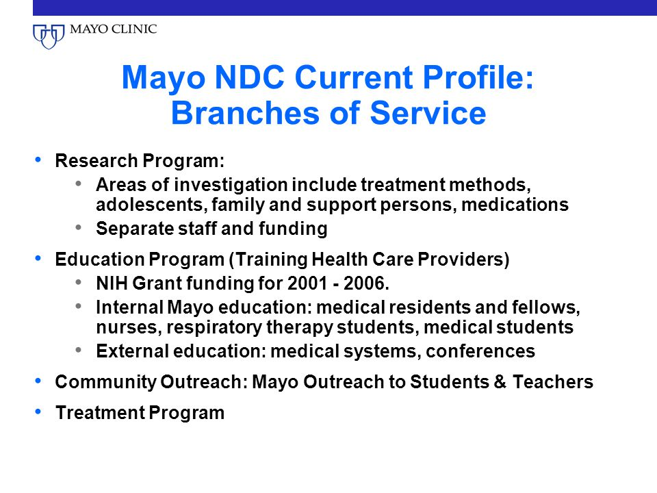 Mayo NDC Current Profile: Branches of Service Research Program: Areas of investigation include treatment methods, adolescents, family and support persons, medications Separate staff and funding Education Program (Training Health Care Providers) NIH Grant funding for