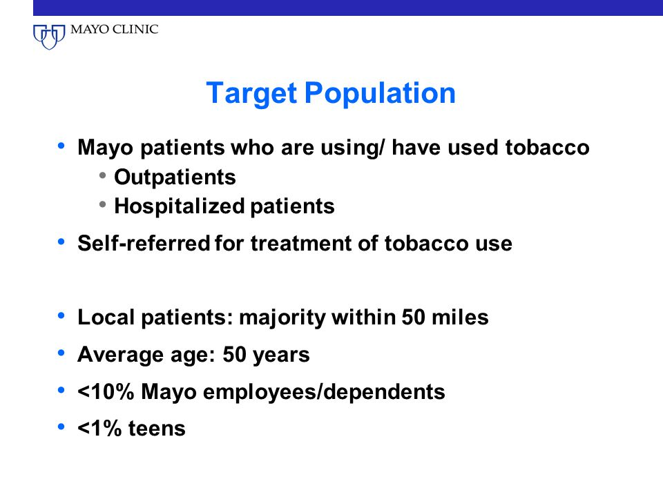 Target Population Mayo patients who are using/ have used tobacco Outpatients Hospitalized patients Self-referred for treatment of tobacco use Local patients: majority within 50 miles Average age: 50 years <10% Mayo employees/dependents <1% teens