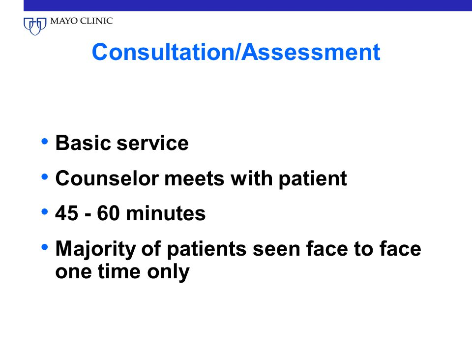 Consultation/Assessment Basic service Counselor meets with patient minutes Majority of patients seen face to face one time only