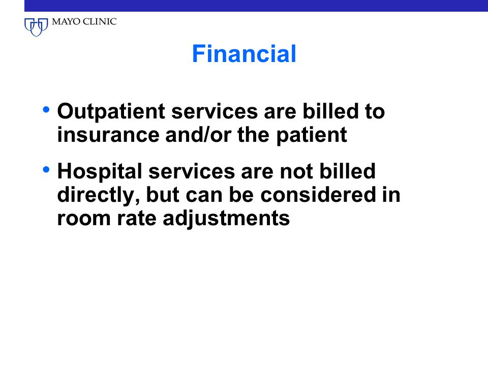Financial Outpatient services are billed to insurance and/or the patient Hospital services are not billed directly, but can be considered in room rate adjustments