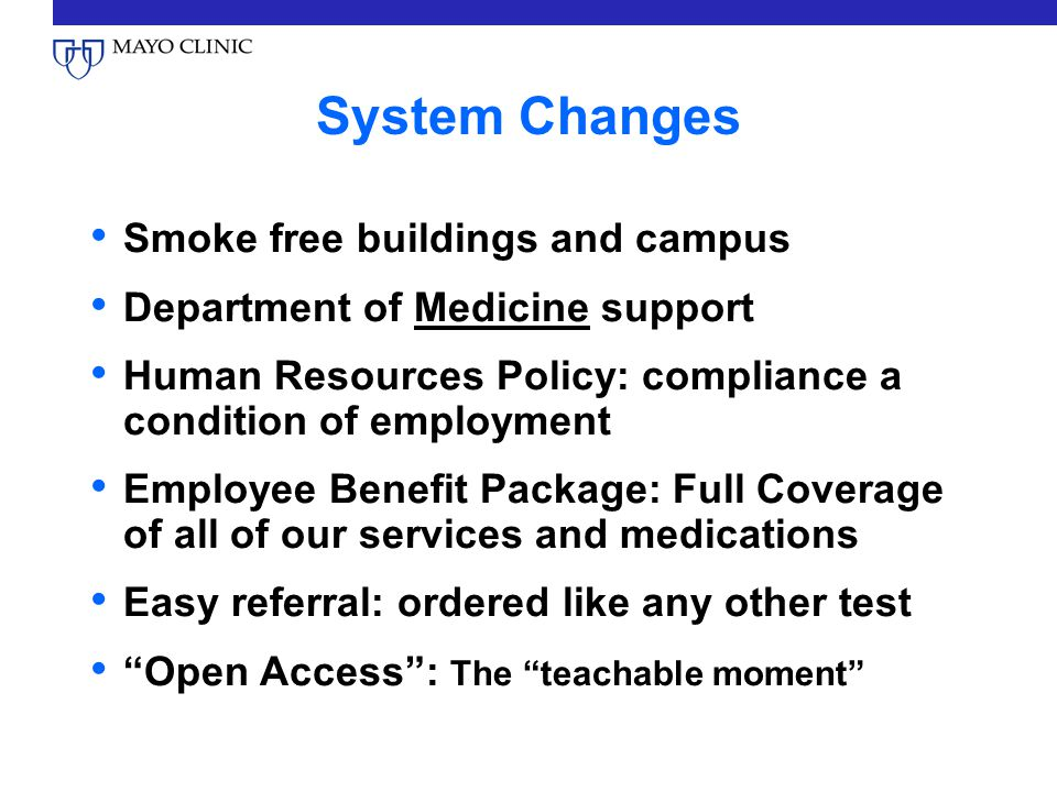 System Changes Smoke free buildings and campus Department of Medicine support Human Resources Policy: compliance a condition of employment Employee Benefit Package: Full Coverage of all of our services and medications Easy referral: ordered like any other test Open Access: The teachable moment