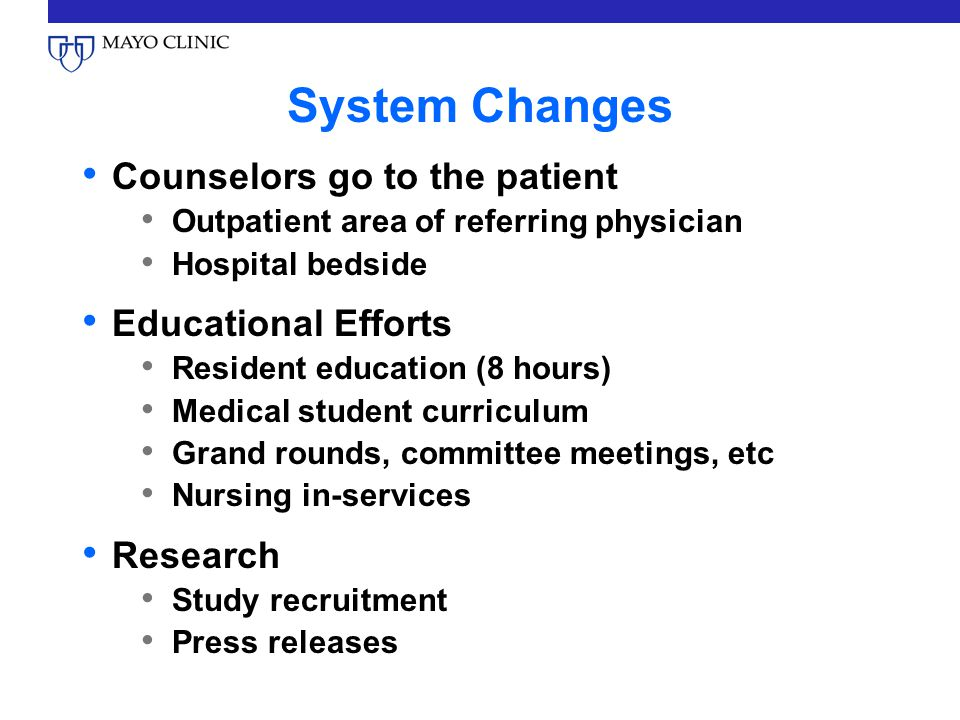 System Changes Counselors go to the patient Outpatient area of referring physician Hospital bedside Educational Efforts Resident education (8 hours) Medical student curriculum Grand rounds, committee meetings, etc Nursing in-services Research Study recruitment Press releases