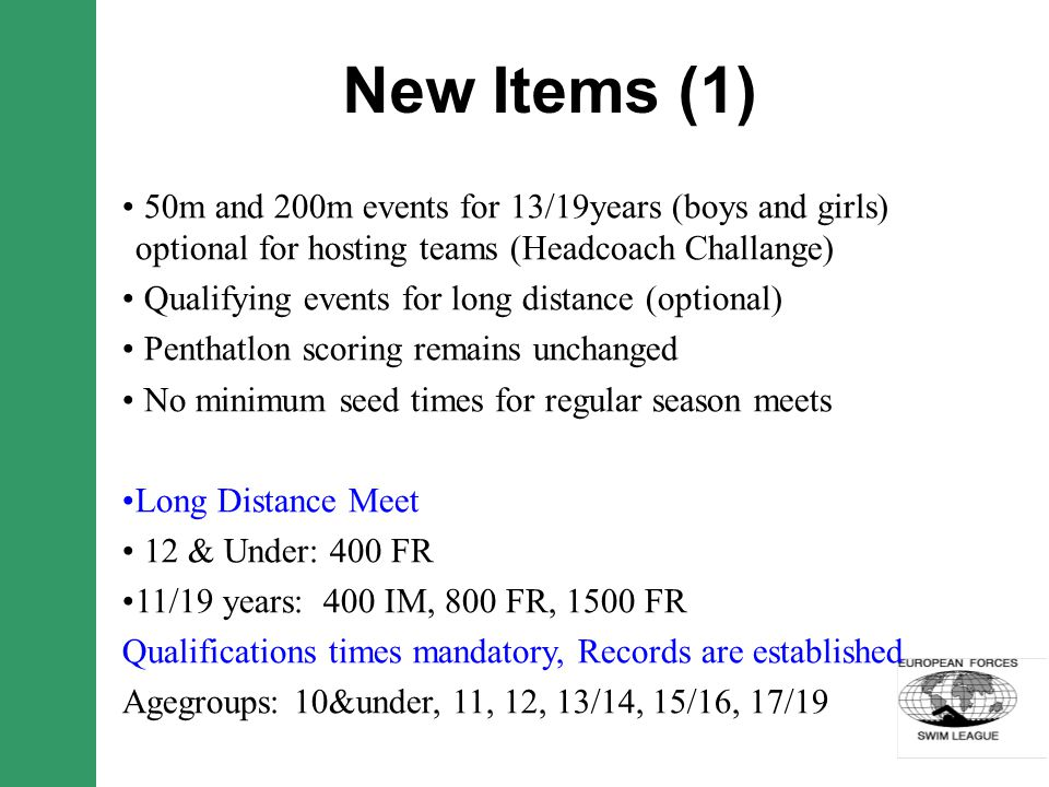New Items (1) 50m and 200m events for 13/19years (boys and girls) optional for hosting teams (Headcoach Challange) Qualifying events for long distance (optional) Penthatlon scoring remains unchanged No minimum seed times for regular season meets Long Distance Meet 12 & Under: 400 FR 11/19 years: 400 IM, 800 FR, 1500 FR Qualifications times mandatory, Records are established Agegroups: 10&under, 11, 12, 13/14, 15/16, 17/19