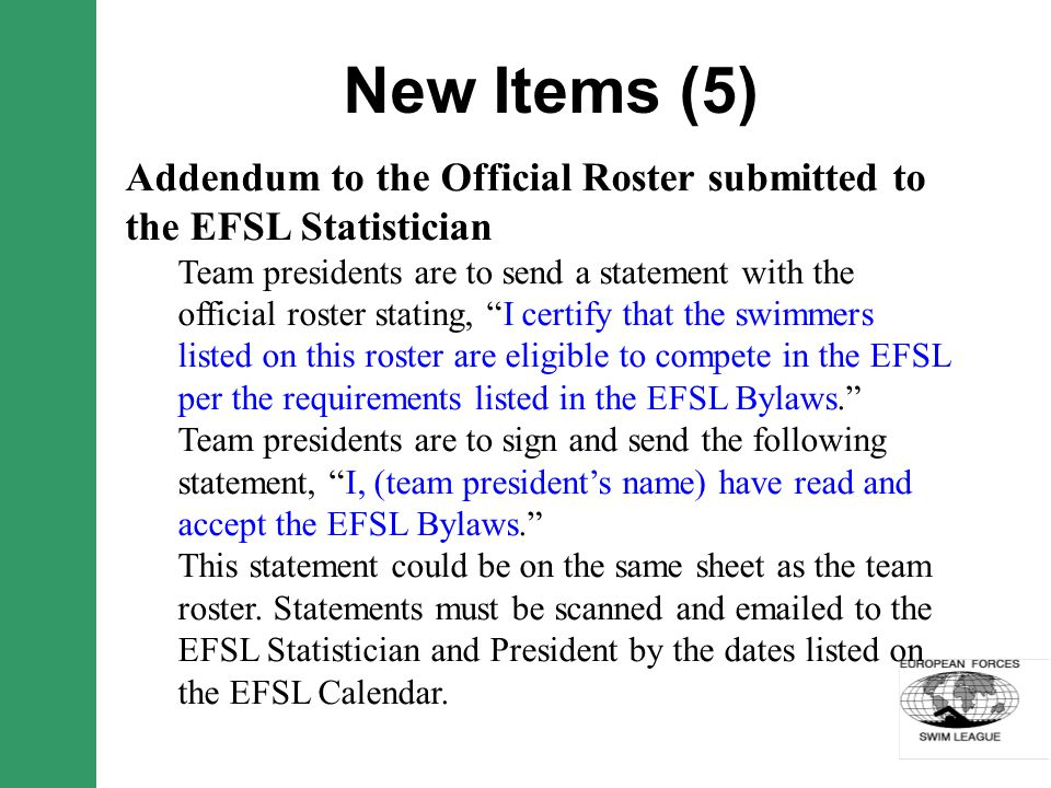 New Items (5) Addendum to the Official Roster submitted to the EFSL Statistician Team presidents are to send a statement with the official roster stating, I certify that the swimmers listed on this roster are eligible to compete in the EFSL per the requirements listed in the EFSL Bylaws.