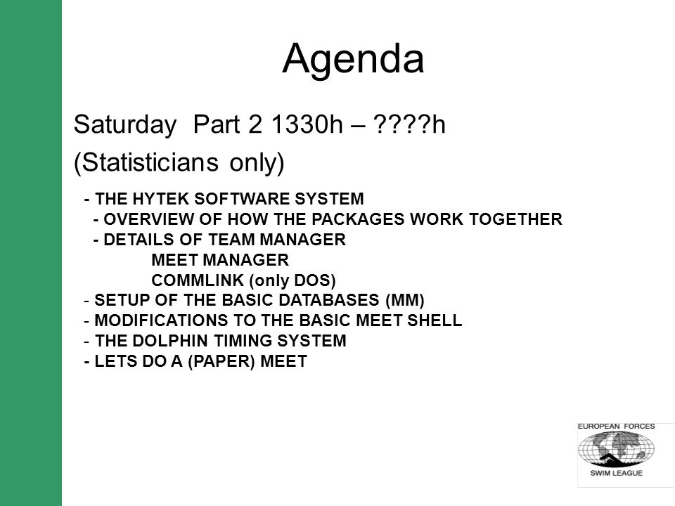Agenda Saturday Part 2 1330h – h (Statisticians only) - THE HYTEK SOFTWARE SYSTEM - OVERVIEW OF HOW THE PACKAGES WORK TOGETHER - DETAILS OF TEAM MANAGER MEET MANAGER COMMLINK (only DOS) - SETUP OF THE BASIC DATABASES (MM) - MODIFICATIONS TO THE BASIC MEET SHELL - THE DOLPHIN TIMING SYSTEM - LETS DO A (PAPER) MEET