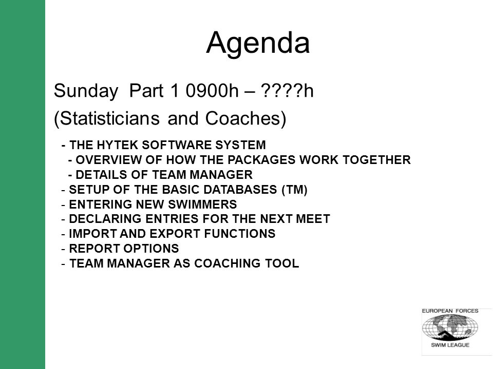 Agenda Sunday Part 1 0900h – h (Statisticians and Coaches) - THE HYTEK SOFTWARE SYSTEM - OVERVIEW OF HOW THE PACKAGES WORK TOGETHER - DETAILS OF TEAM MANAGER - SETUP OF THE BASIC DATABASES (TM) - ENTERING NEW SWIMMERS - DECLARING ENTRIES FOR THE NEXT MEET - IMPORT AND EXPORT FUNCTIONS - REPORT OPTIONS - TEAM MANAGER AS COACHING TOOL