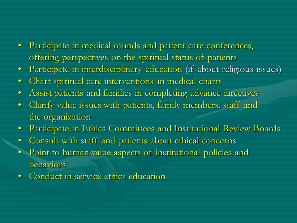 Participate in medical rounds and patient care conferences, offering perspectives on the spiritual status of patientsParticipate in medical rounds and