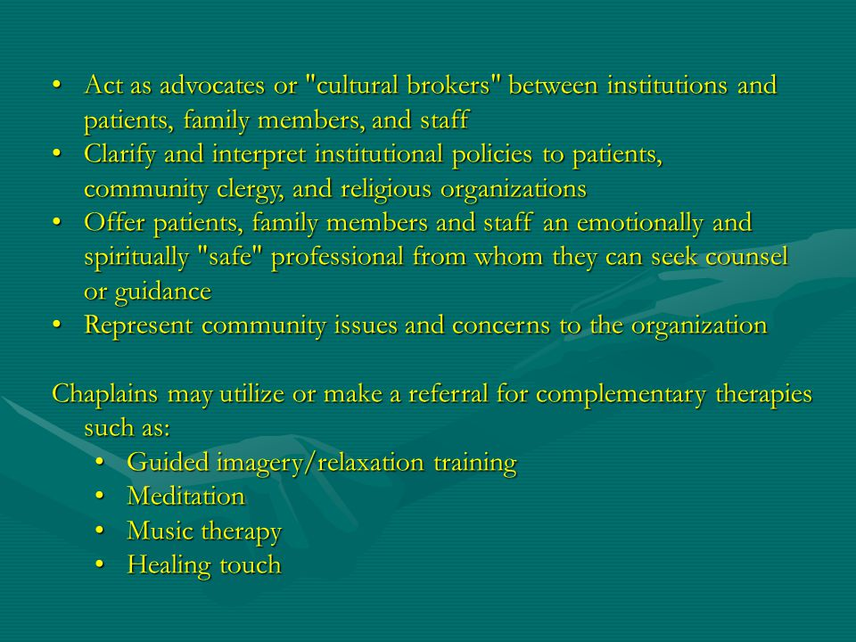 Act as advocates or cultural brokers between institutions and patients, family members, and staffAct as advocates or cultural brokers between institutions and patients, family members, and staff Clarify and interpret institutional policies to patients, community clergy, and religious organizationsClarify and interpret institutional policies to patients, community clergy, and religious organizations Offer patients, family members and staff an emotionally and spiritually safe professional from whom they can seek counsel or guidanceOffer patients, family members and staff an emotionally and spiritually safe professional from whom they can seek counsel or guidance Represent community issues and concerns to the organizationRepresent community issues and concerns to the organization Chaplains may utilize or make a referral for complementary therapies such as: Guided imagery/relaxation trainingGuided imagery/relaxation training MeditationMeditation Music therapyMusic therapy Healing touchHealing touch