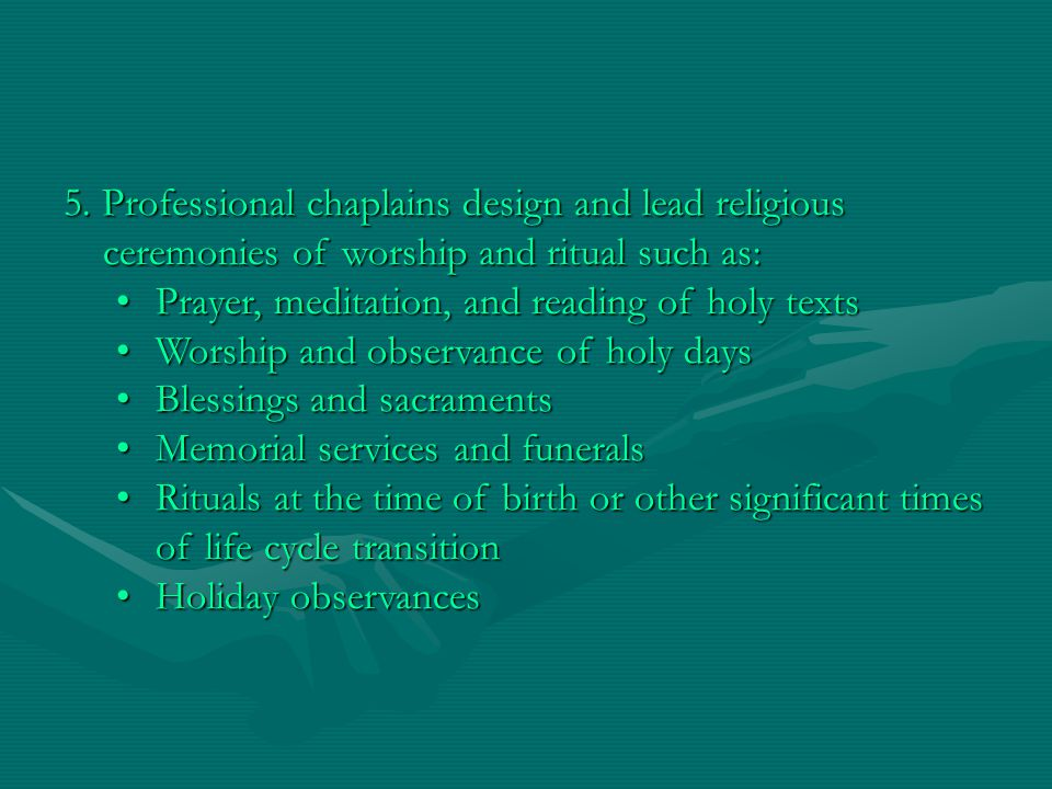 5. Professional chaplains design and lead religious ceremonies of worship and ritual such as: Prayer, meditation, and reading of holy textsPrayer, med