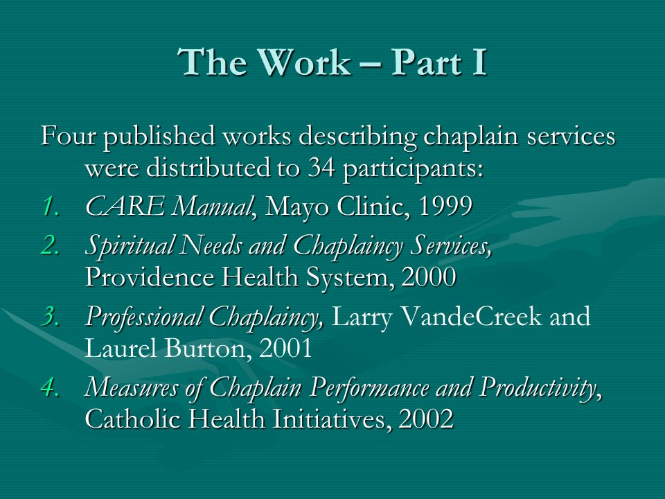 The Work – Part I Four published works describing chaplain services were distributed to 34 participants: 1.CARE Manual, Mayo Clinic, 1999 2.Spiritual