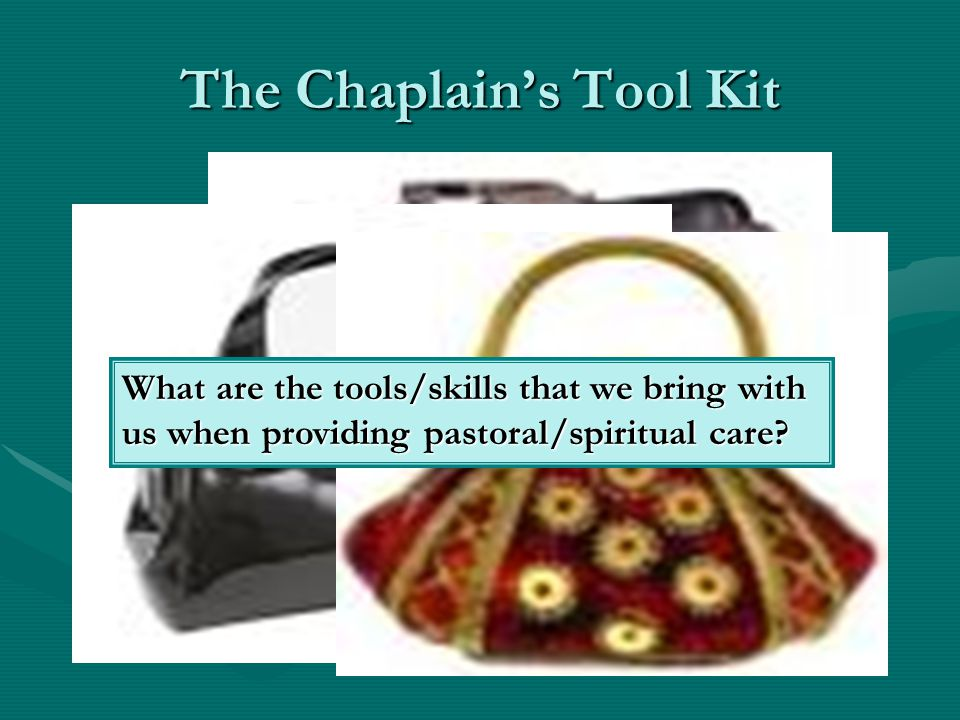 The Chaplains Tool Kit What are the tools/skills that we bring with us when providing pastoral/spiritual care?