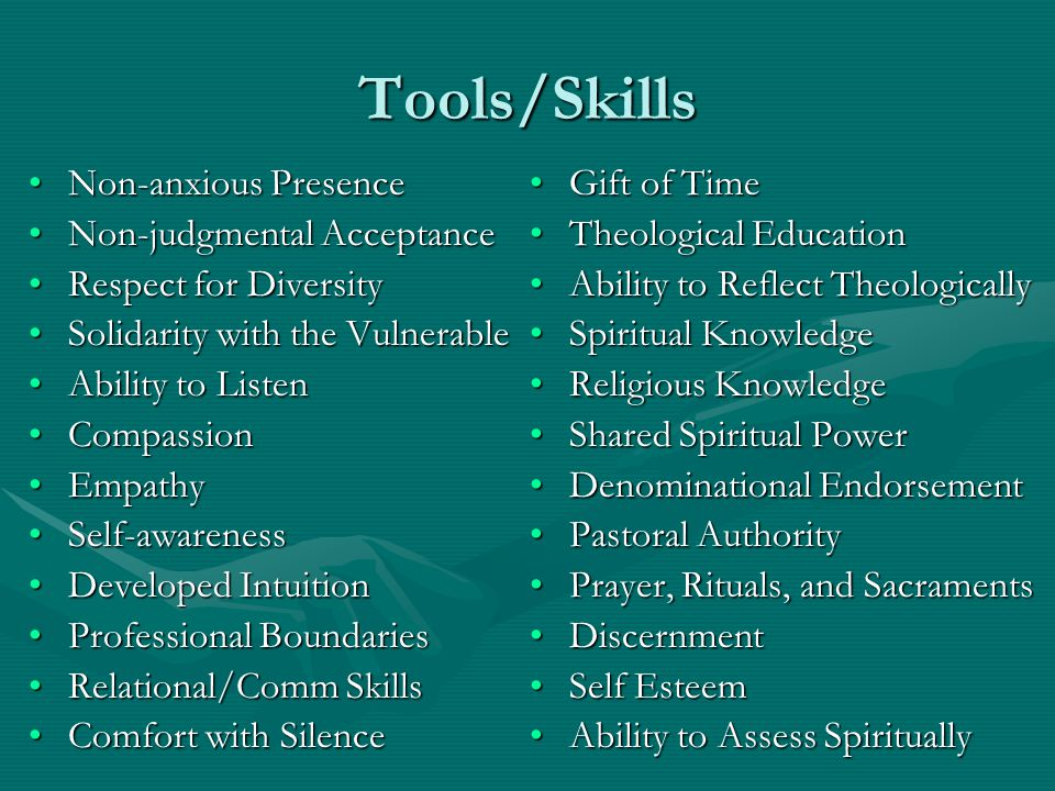 Tools/Skills Non-anxious PresenceNon-anxious Presence Non-judgmental AcceptanceNon-judgmental Acceptance Respect for DiversityRespect for Diversity Solidarity with the VulnerableSolidarity with the Vulnerable Ability to ListenAbility to Listen CompassionCompassion EmpathyEmpathy Self-awarenessSelf-awareness Developed IntuitionDeveloped Intuition Professional BoundariesProfessional Boundaries Relational/Comm SkillsRelational/Comm Skills Comfort with SilenceComfort with Silence Gift of Time Theological Education Ability to Reflect Theologically Spiritual Knowledge Religious Knowledge Shared Spiritual Power Denominational Endorsement Pastoral Authority Prayer, Rituals, and Sacraments Discernment Self Esteem Ability to Assess Spiritually