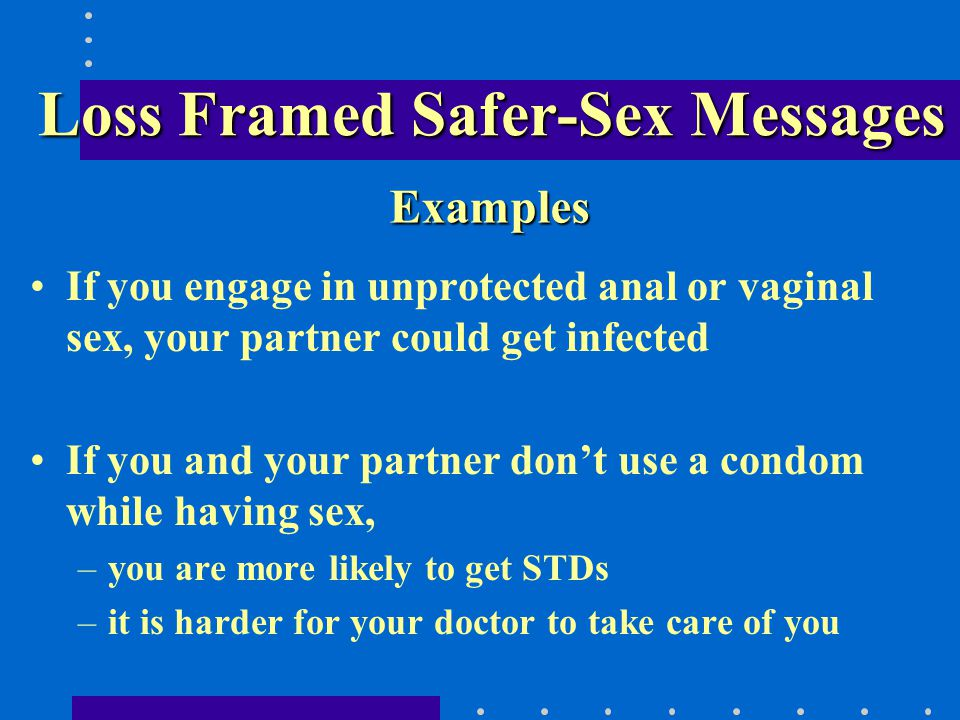 Loss Framed Safer-Sex Messages If you engage in unprotected anal or vaginal sex, your partner could get infected If you and your partner dont use a condom while having sex, –you are more likely to get STDs –it is harder for your doctor to take care of you Examples