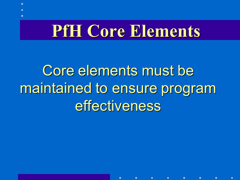 PfH Core Elements Core elements must be maintained to ensure program effectiveness