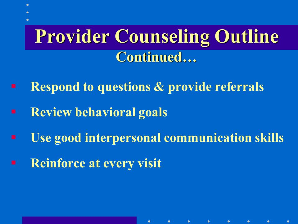 Provider Counseling Outline Continued… Respond to questions & provide referrals Review behavioral goals Use good interpersonal communication skills Reinforce at every visit