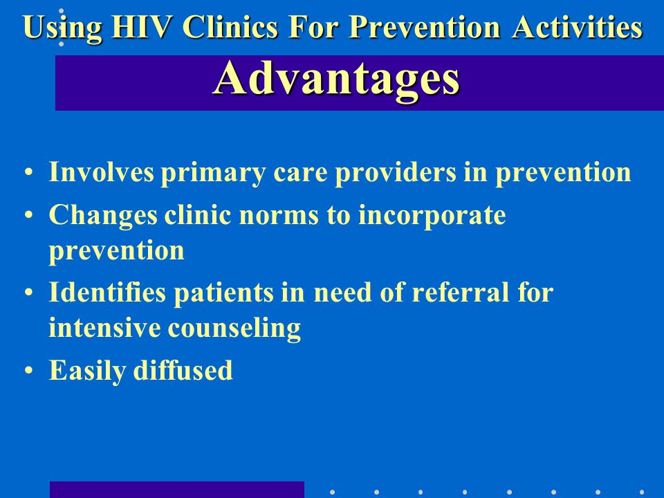 Involves primary care providers in prevention Changes clinic norms to incorporate prevention Identifies patients in need of referral for intensive counseling Easily diffused Using HIV Clinics For Prevention Activities Advantages