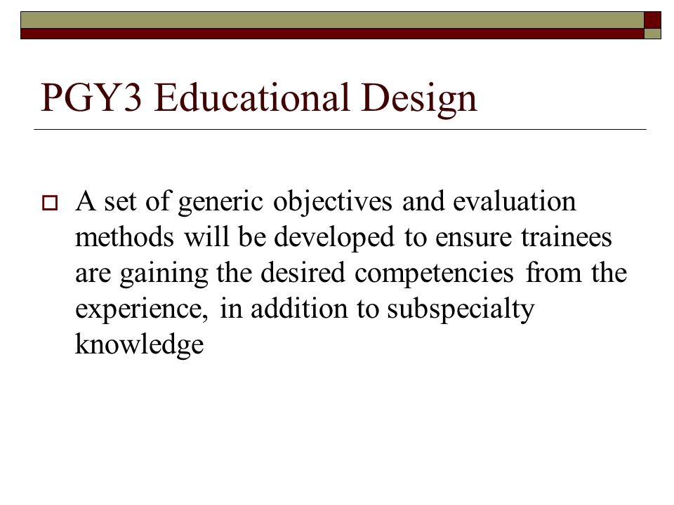 PGY3 Educational Design A set of generic objectives and evaluation methods will be developed to ensure trainees are gaining the desired competencies from the experience, in addition to subspecialty knowledge