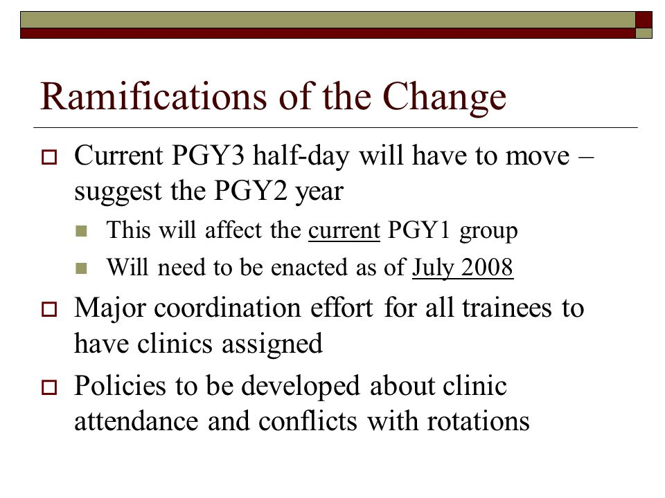 Ramifications of the Change Current PGY3 half-day will have to move – suggest the PGY2 year This will affect the current PGY1 group Will need to be enacted as of July 2008 Major coordination effort for all trainees to have clinics assigned Policies to be developed about clinic attendance and conflicts with rotations