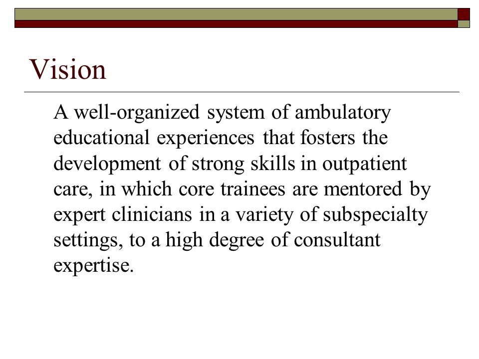 Vision A well-organized system of ambulatory educational experiences that fosters the development of strong skills in outpatient care, in which core trainees are mentored by expert clinicians in a variety of subspecialty settings, to a high degree of consultant expertise.