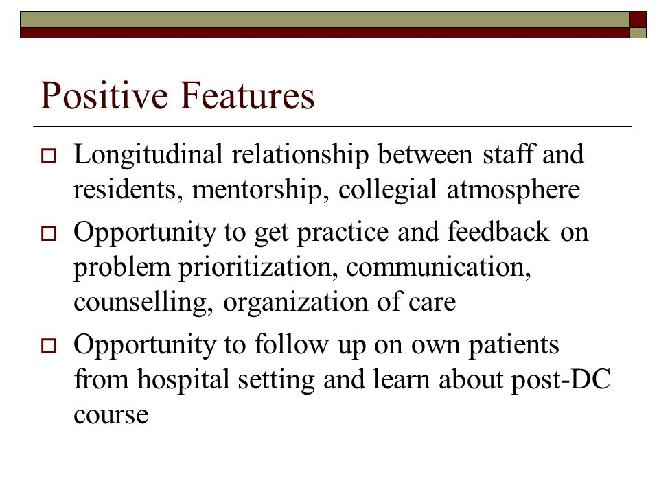Positive Features Longitudinal relationship between staff and residents, mentorship, collegial atmosphere Opportunity to get practice and feedback on problem prioritization, communication, counselling, organization of care Opportunity to follow up on own patients from hospital setting and learn about post-DC course