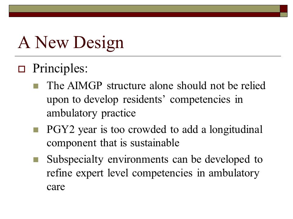 A New Design Principles: The AIMGP structure alone should not be relied upon to develop residents competencies in ambulatory practice PGY2 year is too crowded to add a longitudinal component that is sustainable Subspecialty environments can be developed to refine expert level competencies in ambulatory care