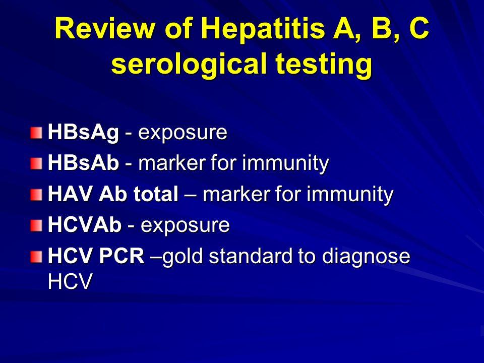 Review of Hepatitis A, B, C serological testing HBsAg - exposure HBsAb - marker for immunity HAV Ab total – marker for immunity HCVAb - exposure HCV P