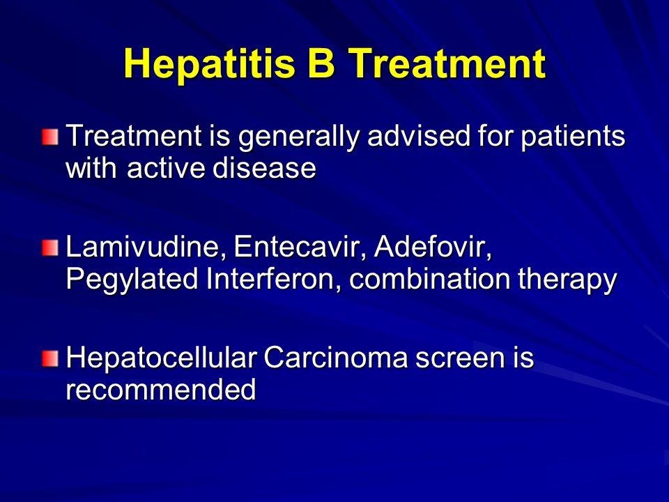 Hepatitis B Treatment Treatment is generally advised for patients with active disease Lamivudine, Entecavir, Adefovir, Pegylated Interferon, combinati