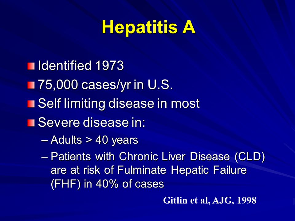 Hepatitis A Identified 1973 75,000 cases/yr in U.S. Self limiting disease in most Severe disease in: –Adults > 40 years –Patients with Chronic Liver D