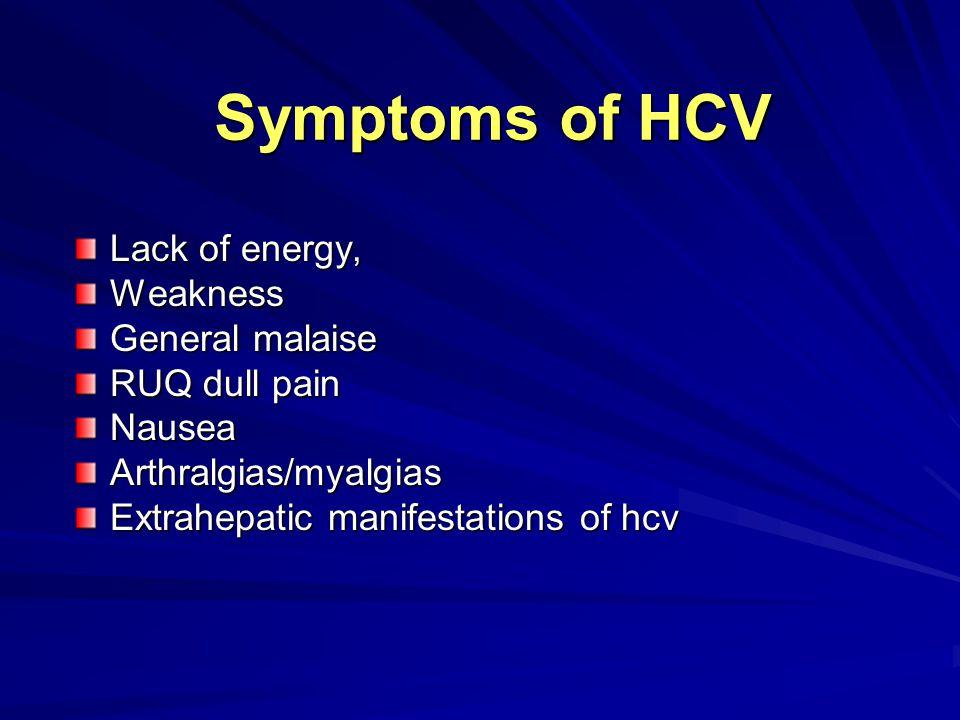 Symptoms of HCV Lack of energy, Weakness General malaise RUQ dull pain NauseaArthralgias/myalgias Extrahepatic manifestations of hcv