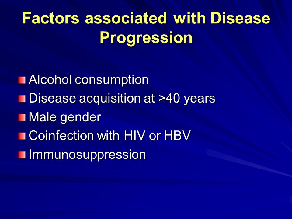 Factors associated with Disease Progression Alcohol consumption Disease acquisition at >40 years Male gender Coinfection with HIV or HBV Immunosuppres