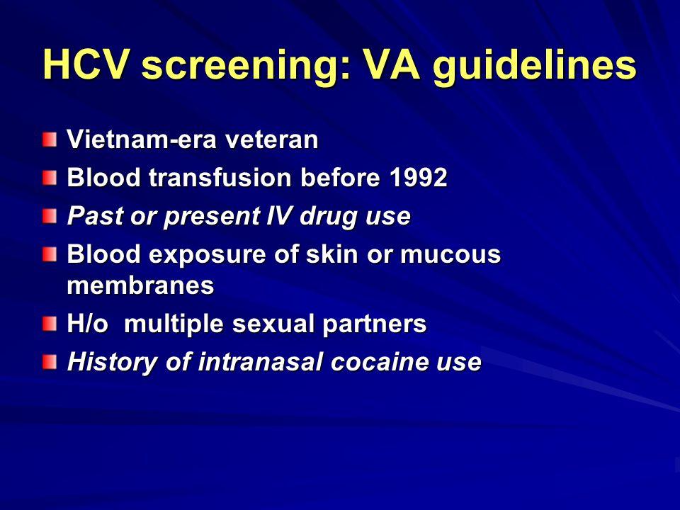 HCV screening: VA guidelines Vietnam-era veteran Blood transfusion before 1992 Past or present IV drug use Blood exposure of skin or mucous membranes