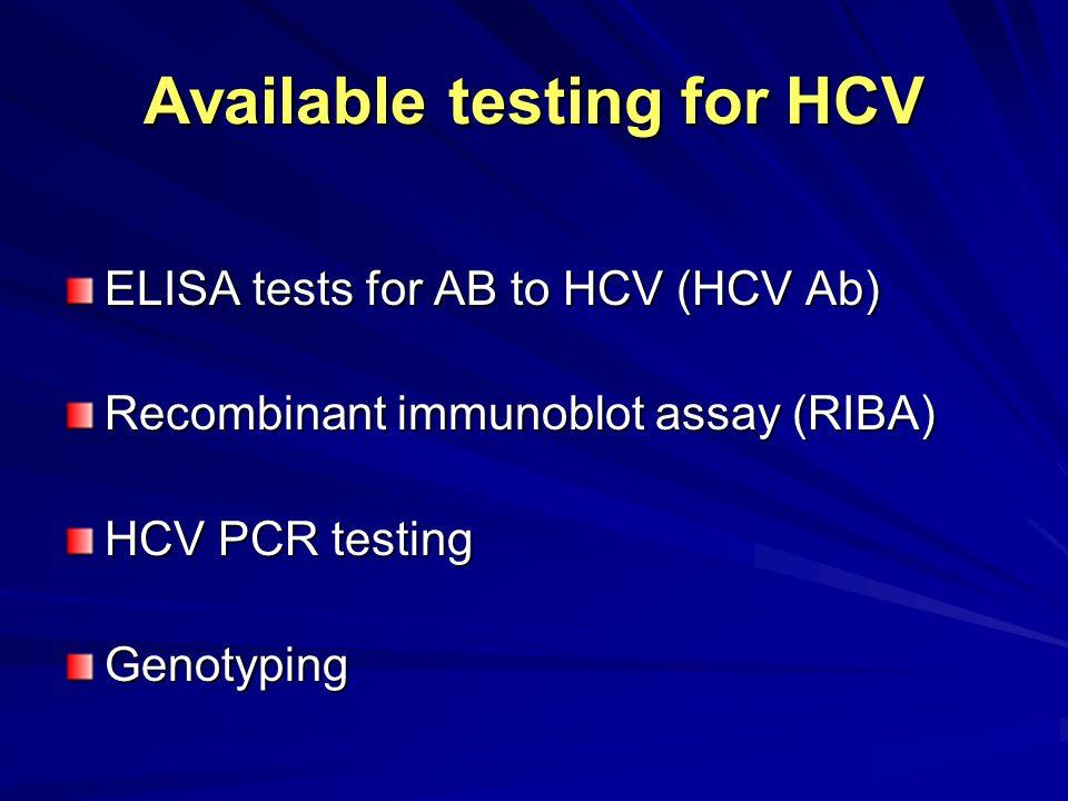 Available testing for HCV ELISA tests for AB to HCV (HCV Ab) Recombinant immunoblot assay (RIBA) HCV PCR testing Genotyping