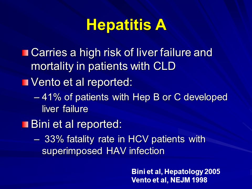 Hepatitis A Carries a high risk of liver failure and mortality in patients with CLD Vento et al reported: –41% of patients with Hep B or C developed l