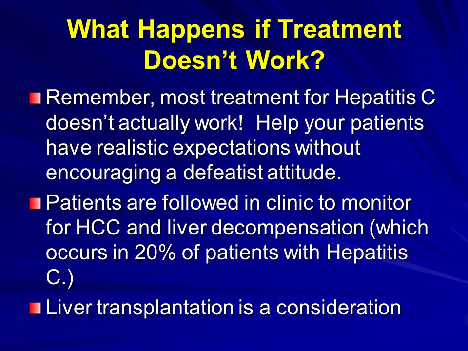 What Happens if Treatment Doesnt Work? Remember, most treatment for Hepatitis C doesnt actually work! Help your patients have realistic expectations w