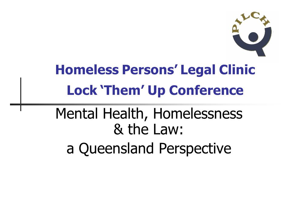 Homeless Persons Legal Clinic Lock Them Up Conference Mental Health, Homelessness & the Law: a Queensland Perspective
