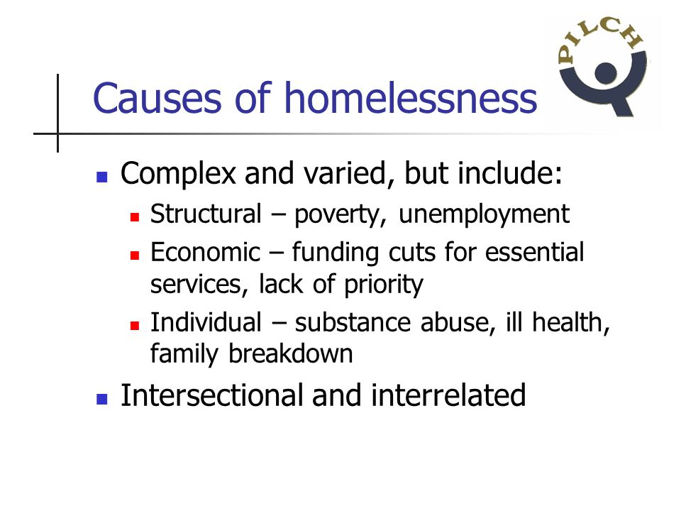 Causes of homelessness Complex and varied, but include: Structural – poverty, unemployment Economic – funding cuts for essential services, lack of priority Individual – substance abuse, ill health, family breakdown Intersectional and interrelated
