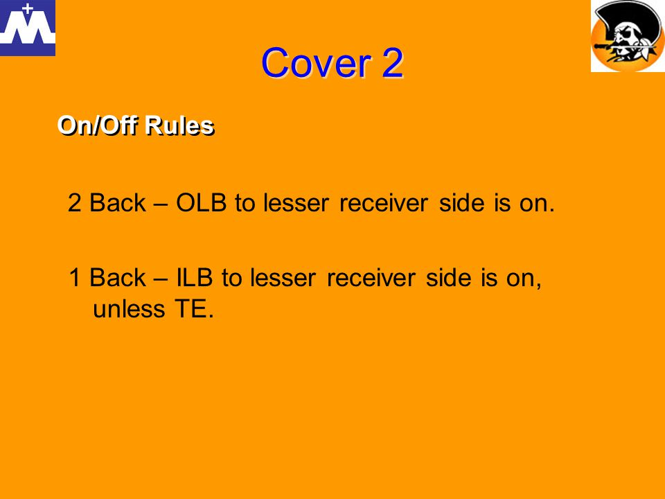Cover 2 2 Back – OLB to lesser receiver side is on. 1 Back – ILB to lesser receiver side is on, unless TE. On/Off Rules