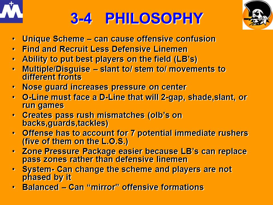 3-4 PHILOSOPHY Unique Scheme – can cause offensive confusion Find and Recruit Less Defensive Linemen Ability to put best players on the field (LBs) Mu