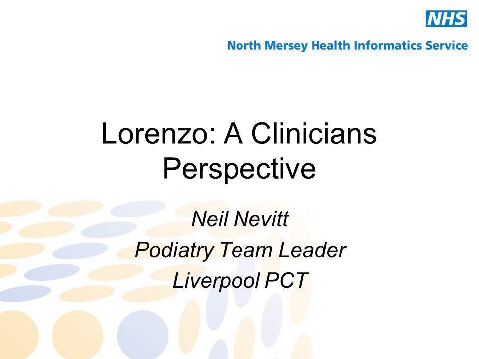 Lorenzo: A Clinicians Perspective Neil Nevitt Podiatry Team Leader Liverpool PCT