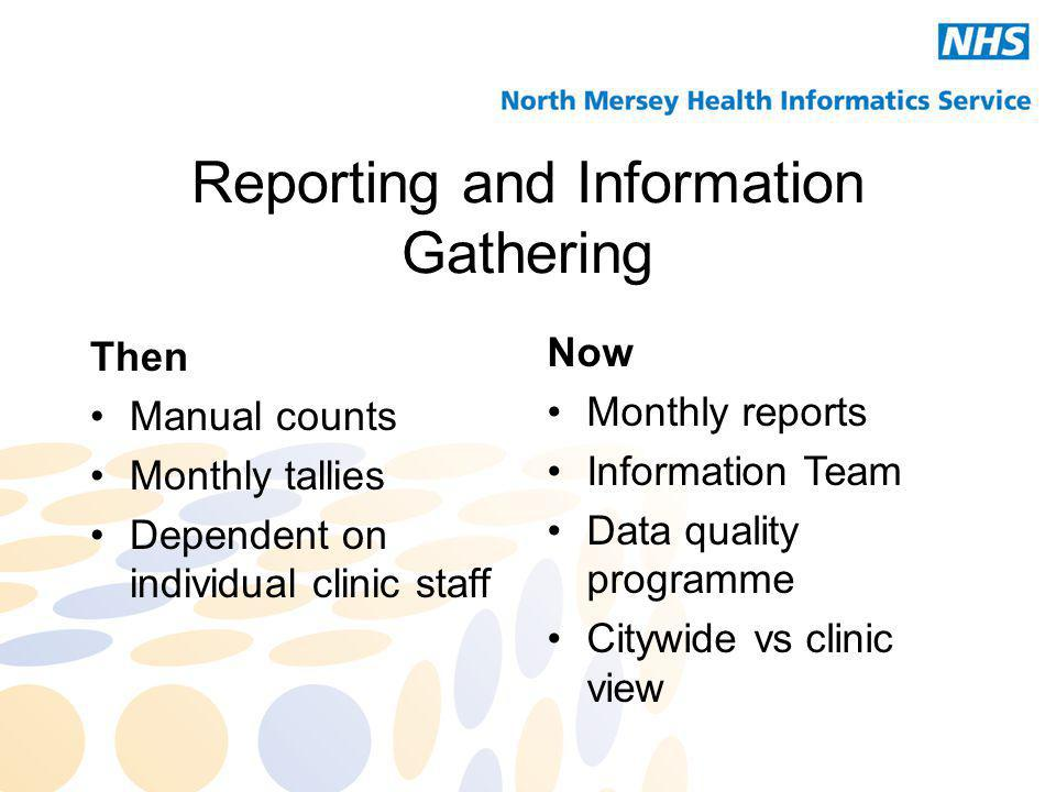 Reporting and Information Gathering Then Manual counts Monthly tallies Dependent on individual clinic staff Now Monthly reports Information Team Data quality programme Citywide vs clinic view