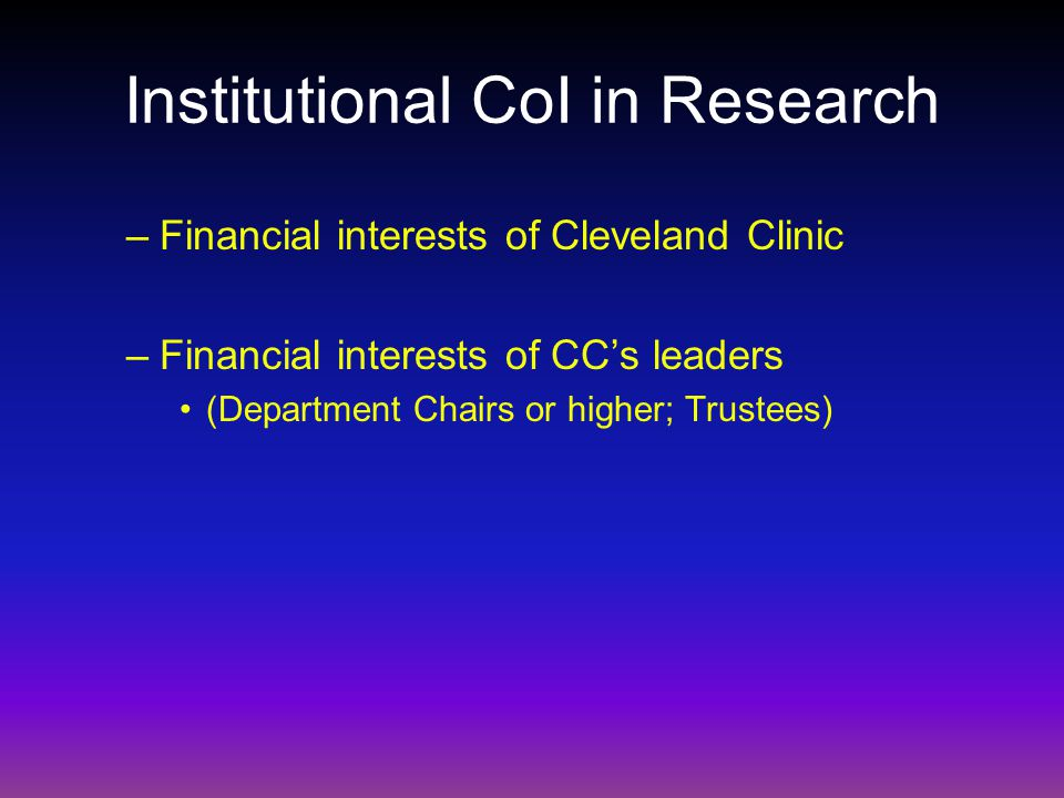 Institutional CoI in Research –Financial interests of Cleveland Clinic –Financial interests of CCs leaders (Department Chairs or higher; Trustees)
