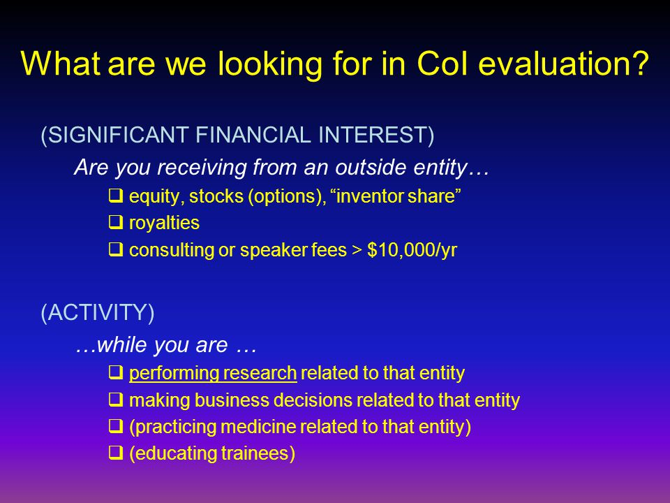 What are we looking for in CoI evaluation? (SIGNIFICANT FINANCIAL INTEREST) Are you receiving from an outside entity… equity, stocks (options), invent