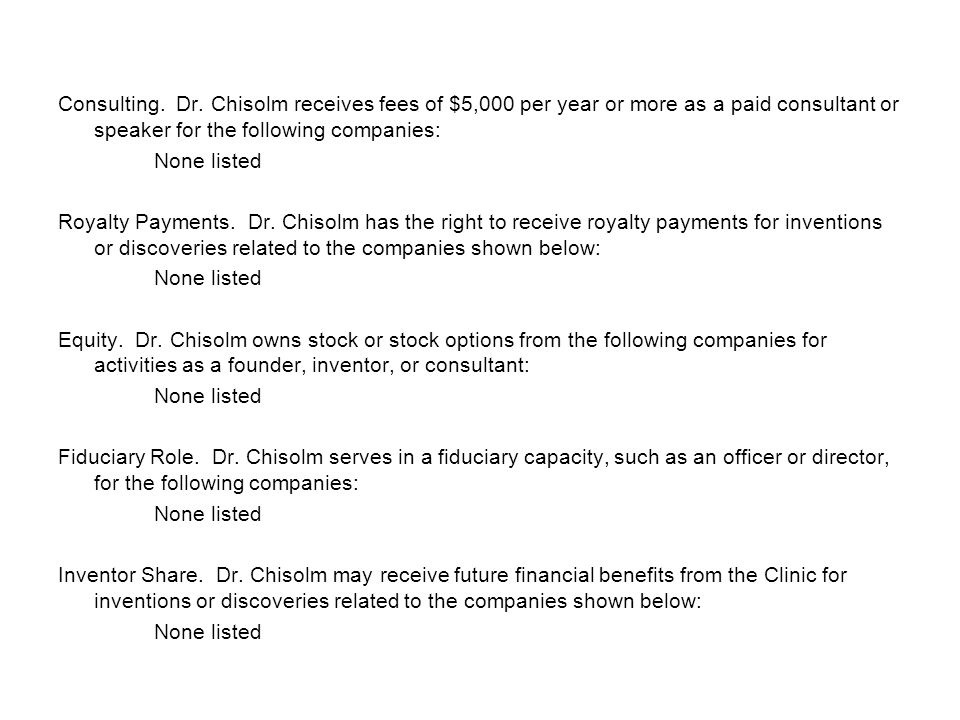 Consulting. Dr. Chisolm receives fees of $5,000 per year or more as a paid consultant or speaker for the following companies: None listed Royalty Paym
