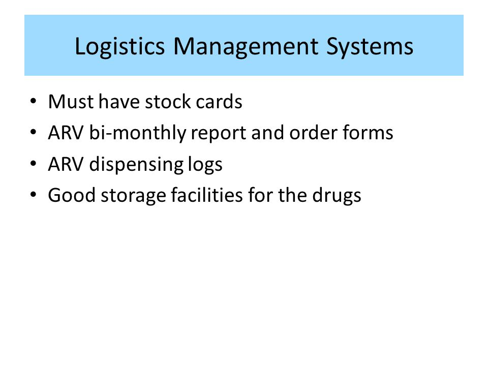 Logistics Management Systems Must have stock cards ARV bi-monthly report and order forms ARV dispensing logs Good storage facilities for the drugs