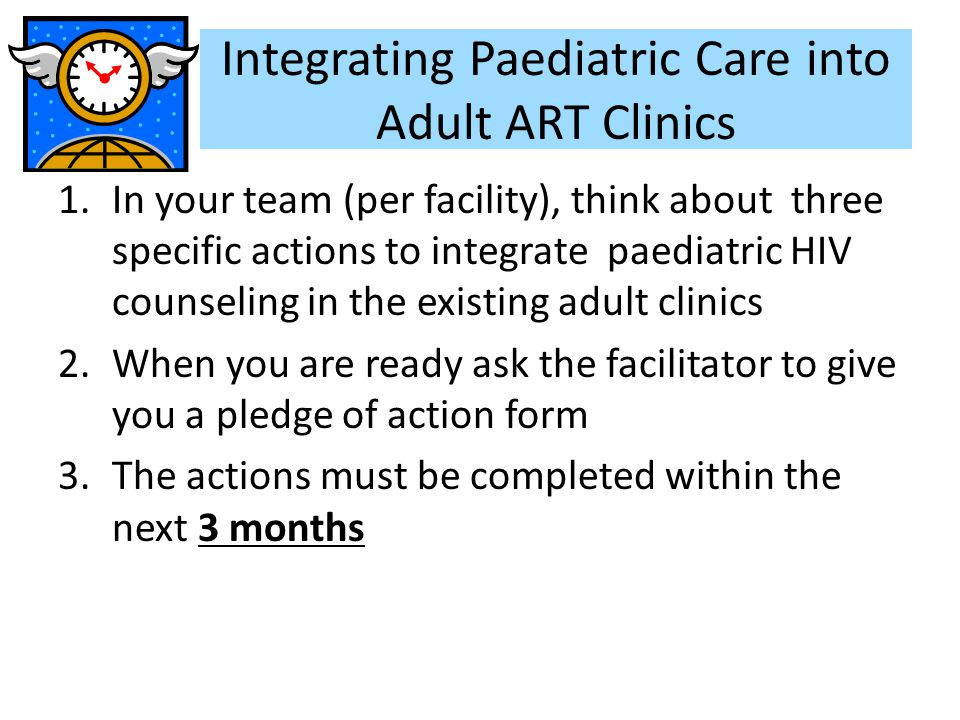 1.In your team (per facility), think about three specific actions to integrate paediatric HIV counseling in the existing adult clinics 2.When you are ready ask the facilitator to give you a pledge of action form 3.The actions must be completed within the next 3 months