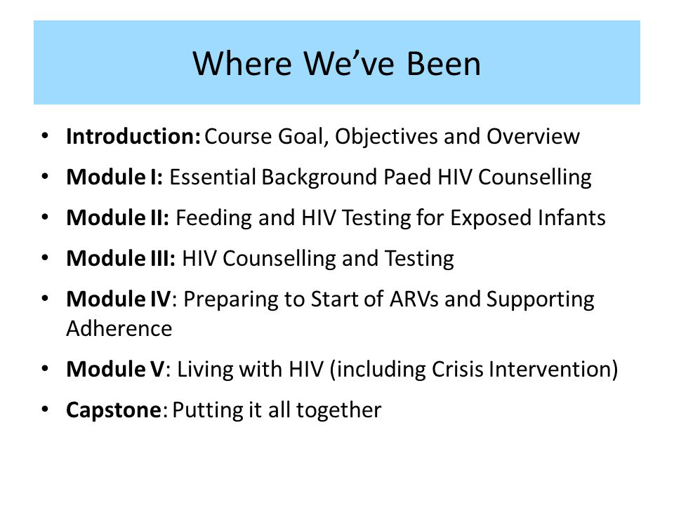 Where Weve Been Introduction: Course Goal, Objectives and Overview Module I: Essential Background Paed HIV Counselling Module II: Feeding and HIV Testing for Exposed Infants Module III: HIV Counselling and Testing Module IV: Preparing to Start of ARVs and Supporting Adherence Module V: Living with HIV (including Crisis Intervention) Capstone: Putting it all together