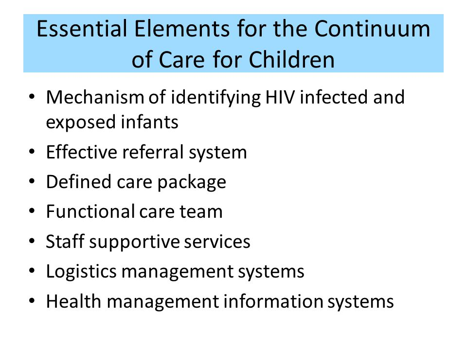 Integration of Paediatric Services into Adult HIV Clinics Involves: Introduce family-focused approach – Build capacity among staff to care for the children – Active identification of children of the same household – Focus on pregnant women Introduce capacity for routine infant diagnosis Continuous mentoring by experienced clinicians